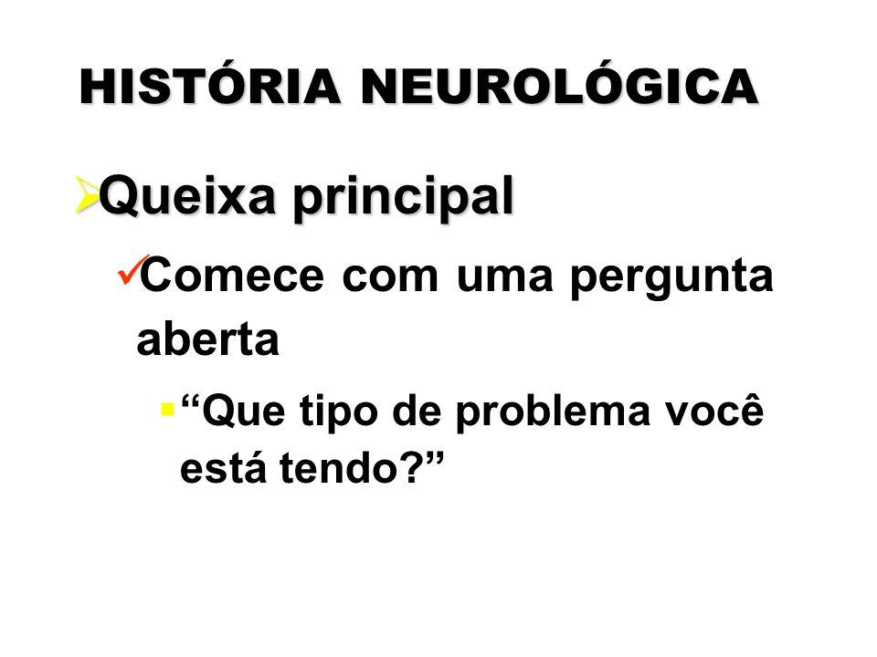 """HISTÓRIA NEUROLÓGICA  Queixa principal Comece com uma pergunta aberta  """"Que tipo de problema você está tendo?"""""""