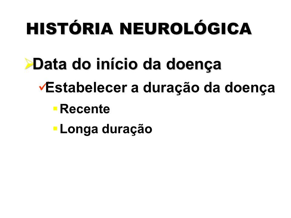 HISTÓRIA NEUROLÓGICA  Data do início da doença Estabelecer a duração da doença  Recente  Longa duração