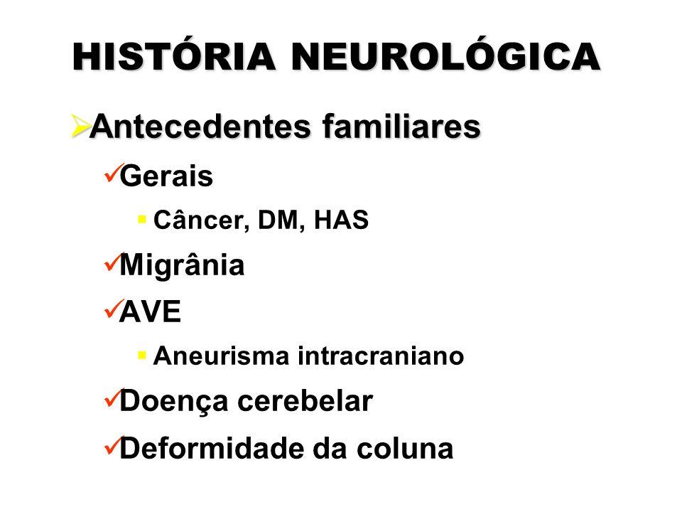 HISTÓRIA NEUROLÓGICA  Antecedentes familiares Gerais  Câncer, DM, HAS Migrânia AVE  Aneurisma intracraniano Doença cerebelar Deformidade da coluna
