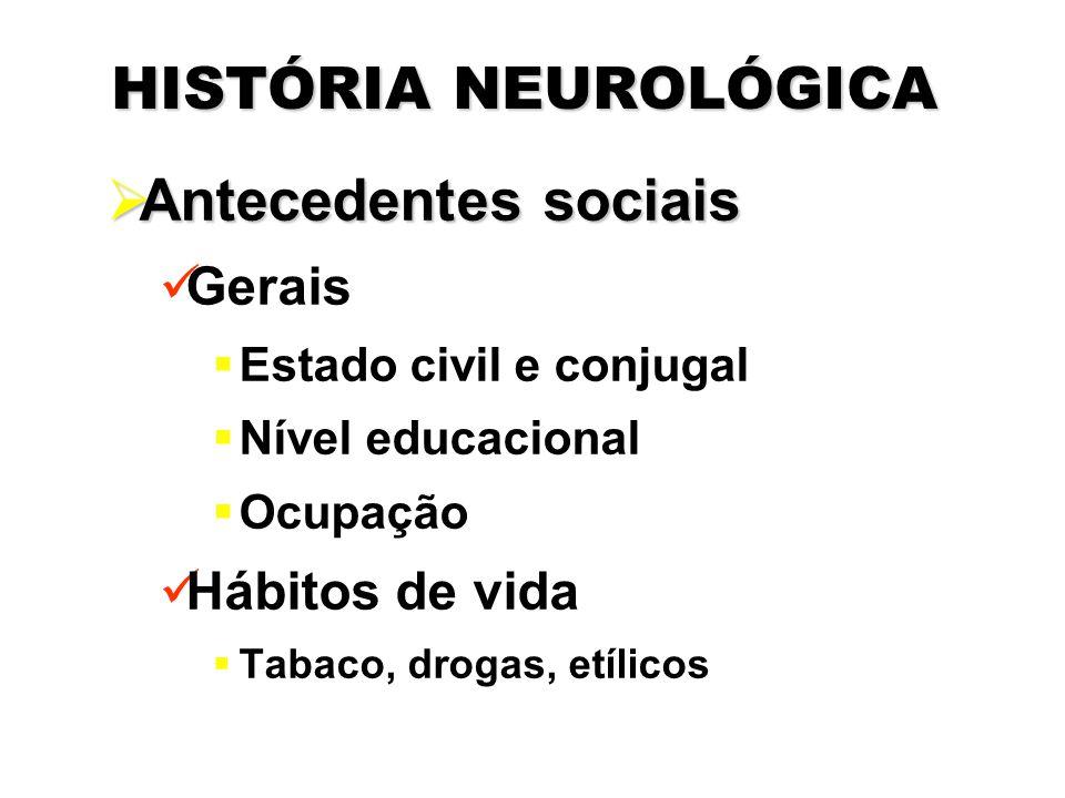 HISTÓRIA NEUROLÓGICA  Antecedentes sociais Gerais  Estado civil e conjugal  Nível educacional  Ocupação Hábitos de vida  Tabaco, drogas, etílicos