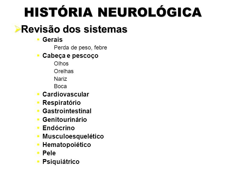 HISTÓRIA NEUROLÓGICA  Revisão dos sistemas  Gerais Perda de peso, febre  Cabeça e pescoço Olhos Orelhas Nariz Boca  Cardiovascular  Respiratório