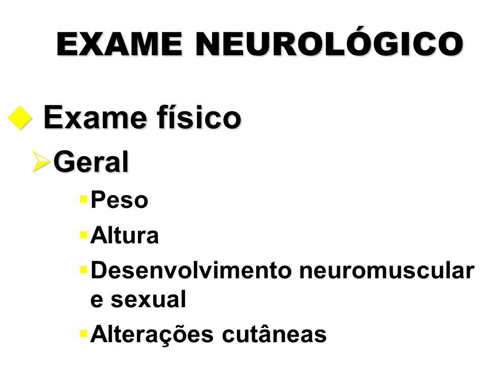 EXAME NEUROLÓGICO u Exame físico  Geral  Peso  Altura  Desenvolvimento neuromuscular e sexual  Alterações cutâneas