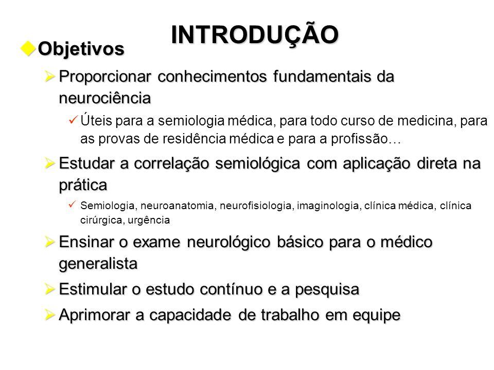INTRODUÇÃO uObjetivos  Proporcionar conhecimentos fundamentais da neurociência Úteis para a semiologia médica, para todo curso de medicina, para as p