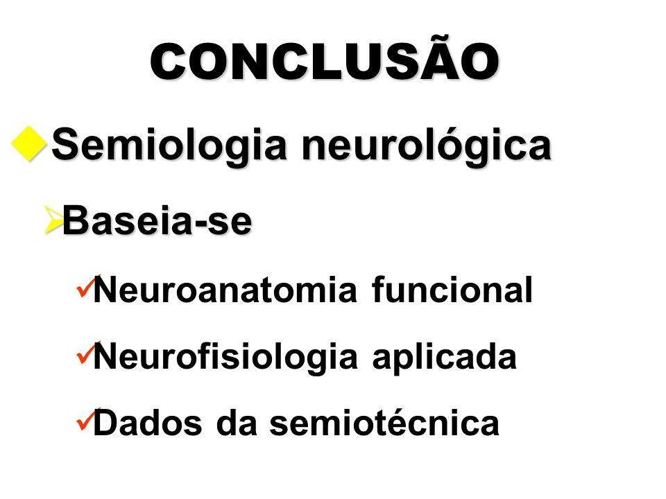 CONCLUSÃO uSemiologia neurológica  Baseia-se Neuroanatomia funcional Neurofisiologia aplicada Dados da semiotécnica