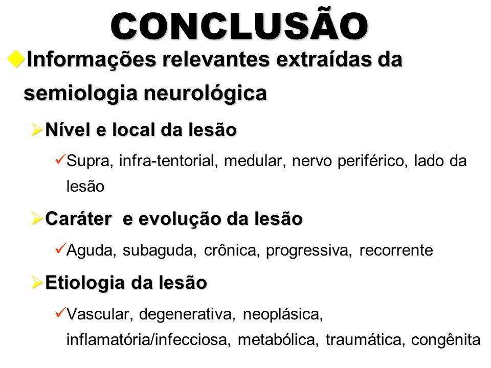 CONCLUSÃO uInformações relevantes extraídas da semiologia neurológica  Nível e local da lesão Supra, infra-tentorial, medular, nervo periférico, lado