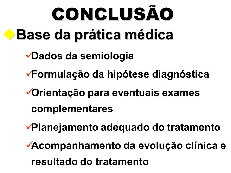 CONCLUSÃO uBase da prática médica Dados da semiologia Formulação da hipótese diagnóstica Orientação para eventuais exames complementares Planejamento