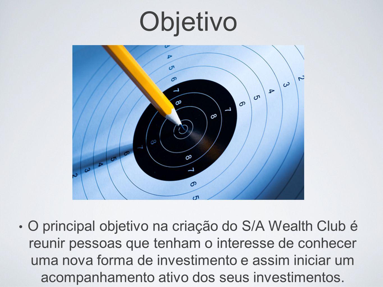 Objetivo O principal objetivo na criação do S/A Wealth Club é reunir pessoas que tenham o interesse de conhecer uma nova forma de investimento e assim iniciar um acompanhamento ativo dos seus investimentos.