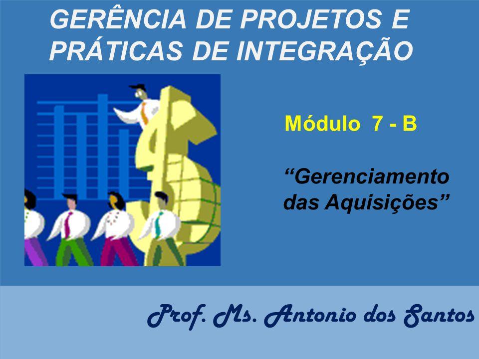 """GERÊNCIA DE PROJETOS E PRÁTICAS DE INTEGRAÇÃO Módulo 7 - B """"Gerenciamento das Aquisições"""" Prof. Ms. Antonio dos Santos"""