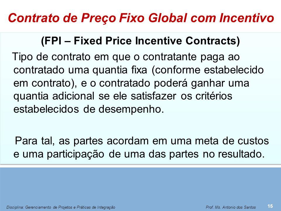 Contrato de Preço Fixo Global com Incentivo (FPI – Fixed Price Incentive Contracts) Tipo de contrato em que o contratante paga ao contratado uma quant