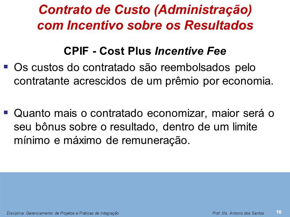 Contrato de Custo (Administração) com Incentivo sobre os Resultados CPIF - Cost Plus Incentive Fee  Os custos do contratado são reembolsados pelo con