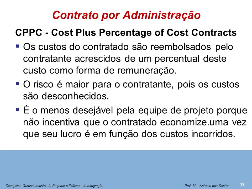 Contrato por Administração CPPC - Cost Plus Percentage of Cost Contracts  Os custos do contratado são reembolsados pelo contratante acrescidos de um