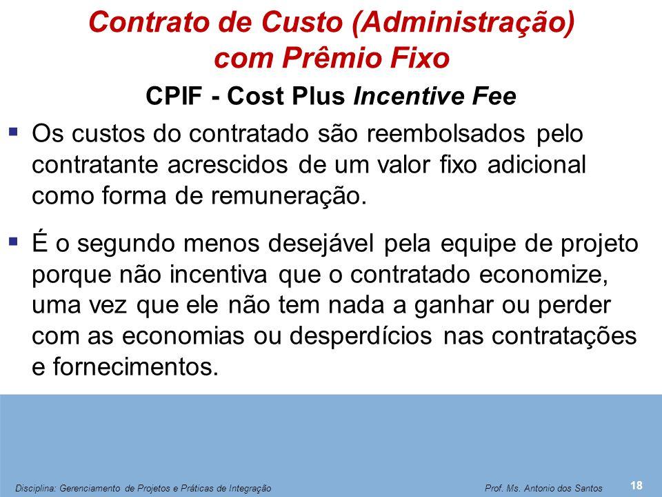 Contrato de Custo (Administração) com Prêmio Fixo CPIF - Cost Plus Incentive Fee  Os custos do contratado são reembolsados pelo contratante acrescido