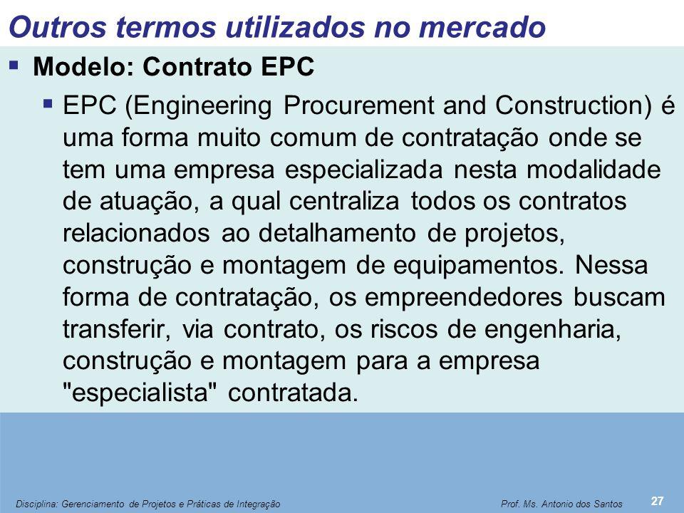 Outros termos utilizados no mercado  Modelo: Contrato EPC  EPC (Engineering Procurement and Construction) é uma forma muito comum de contratação ond