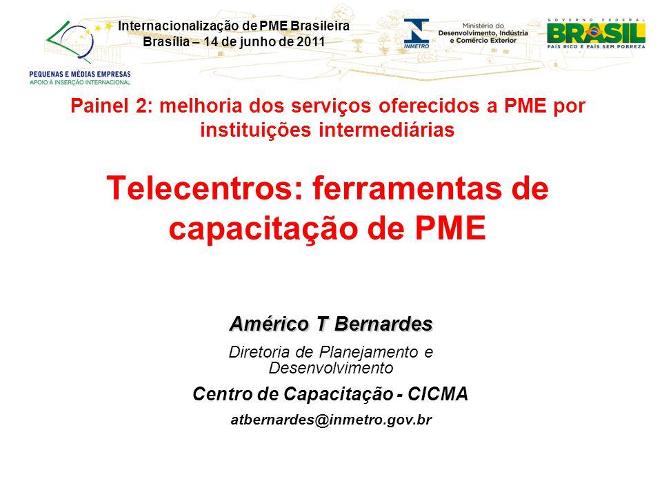 Internacionalização de PME Brasileira Brasília – 14 de junho de 2011 Painel 2: melhoria dos serviços oferecidos a PME por instituições intermediárias Telecentros: ferramentas de capacitação de PME Américo T Bernardes Diretoria de Planejamento e Desenvolvimento Centro de Capacitação - CICMA atbernardes@inmetro.gov.br