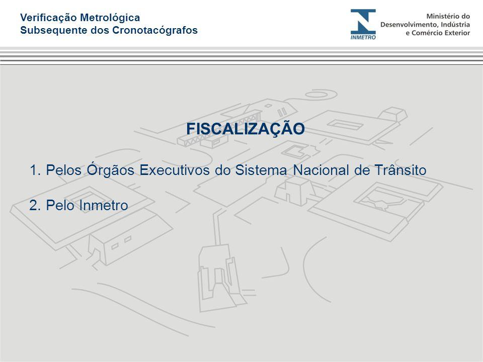 FISCALIZAÇÃO 1. Pelos Órgãos Executivos do Sistema Nacional de Trânsito 2. Pelo Inmetro Verificação Metrológica Subsequente dos Cronotacógrafos