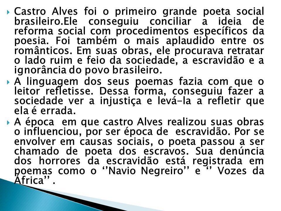  Castro Alves foi o primeiro grande poeta social brasileiro.Ele conseguiu conciliar a ideia de reforma social com procedimentos específicos da poesia.