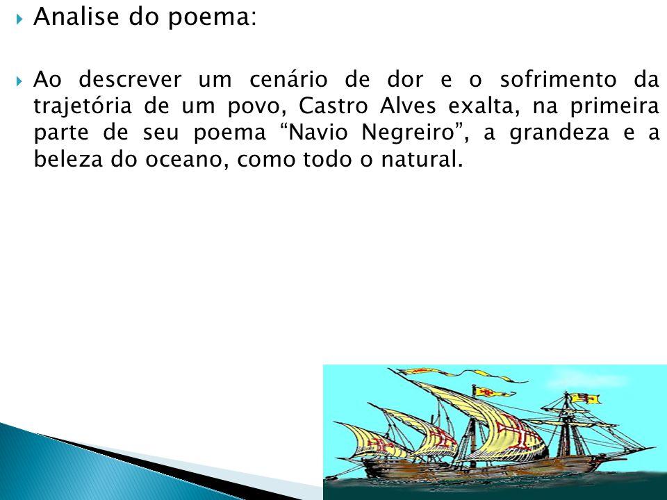  Analise do poema:  Ao descrever um cenário de dor e o sofrimento da trajetória de um povo, Castro Alves exalta, na primeira parte de seu poema Navio Negreiro , a grandeza e a beleza do oceano, como todo o natural.