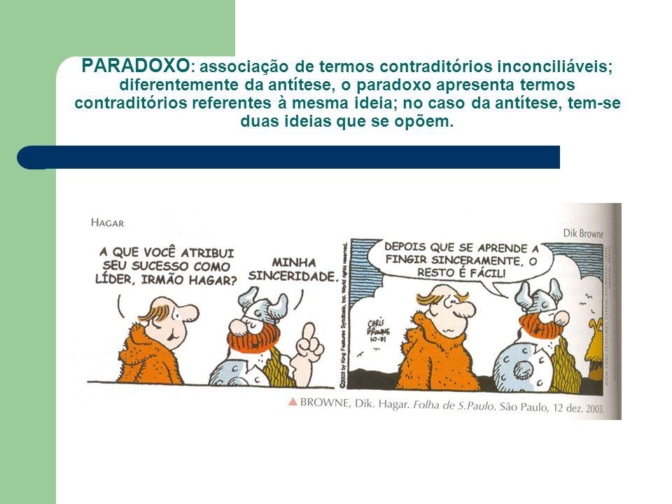 PARADOXO : associação de termos contraditórios inconciliáveis; diferentemente da antítese, o paradoxo apresenta termos contraditórios referentes à mes