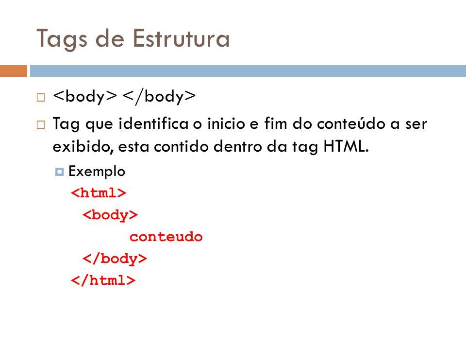 Tags de Estrutura   Tag que identifica o inicio e fim do conteúdo a ser exibido, esta contido dentro da tag HTML.  Exemplo conteudo