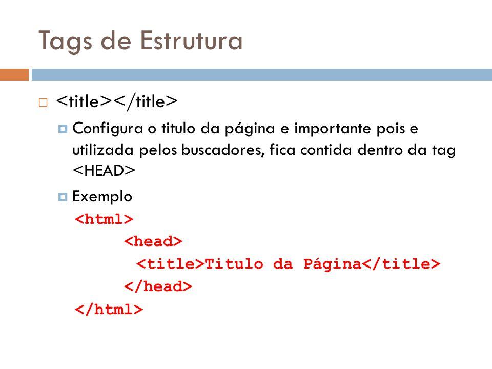 Tags de Estrutura   Configura o titulo da página e importante pois e utilizada pelos buscadores, fica contida dentro da tag  Exemplo Titulo da Pági