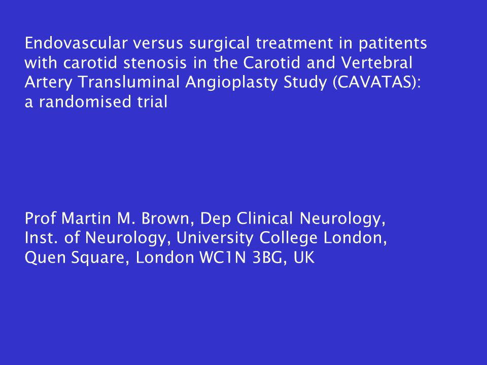 Endovascular versus surgical treatment in patitents with carotid stenosis in the Carotid and Vertebral Artery Transluminal Angioplasty Study (CAVATAS): a randomised trial Prof Martin M.