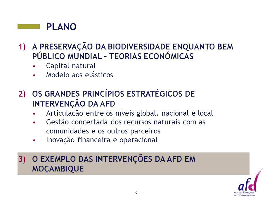 PLANO 1)A PRESERVAÇÃO DA BIODIVERSIDADE ENQUANTO BEM PÚBLICO MUNDIAL – TEORIAS ECONÓMICAS Capital natural Modelo aos elásticos 2)OS GRANDES PRINCÍPIOS ESTRATÉGICOS DE INTERVENÇÃO DA AFD Articulação entre os níveis global, nacional e local Gestão concertada dos recursos naturais com as comunidades e os outros parceiros Inovação financeira e operacional 3)O EXEMPLO DAS INTERVENÇÕES DA AFD EM MOÇAMBIQUE 6