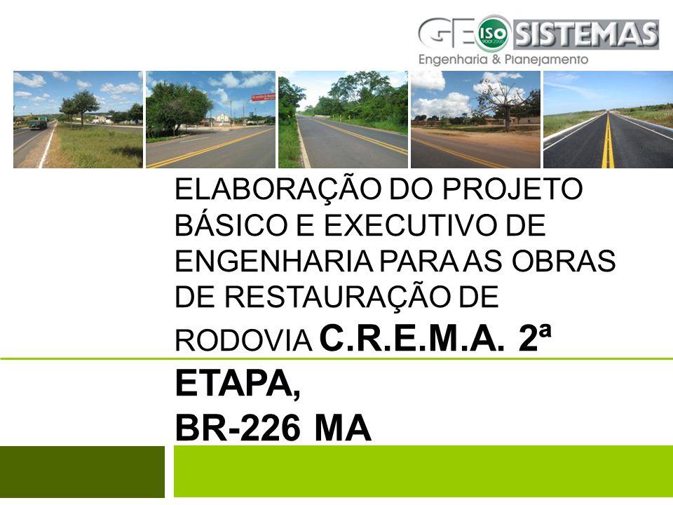 ELABORAÇÃO DO PROJETO BÁSICO E EXECUTIVO DE ENGENHARIA PARA AS OBRAS DE RESTAURAÇÃO DE RODOVIA C.R.E.M.A. 2ª ETAPA, BR-226 MA