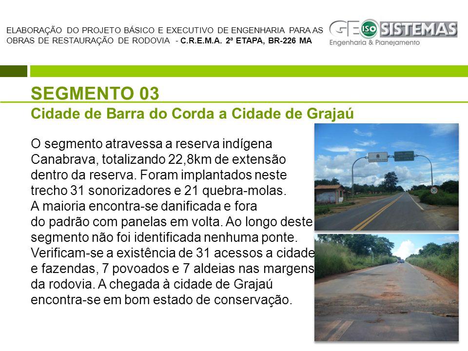SEGMENTO 03 Cidade de Barra do Corda a Cidade de Grajaú O segmento atravessa a reserva indígena Canabrava, totalizando 22,8km de extensão dentro da re