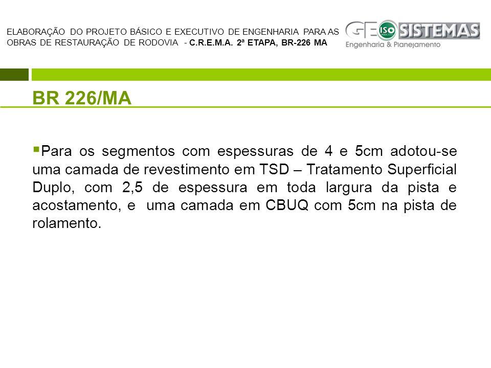 BR 226/MA  Para os segmentos com espessuras de 4 e 5cm adotou-se uma camada de revestimento em TSD – Tratamento Superficial Duplo, com 2,5 de espessu