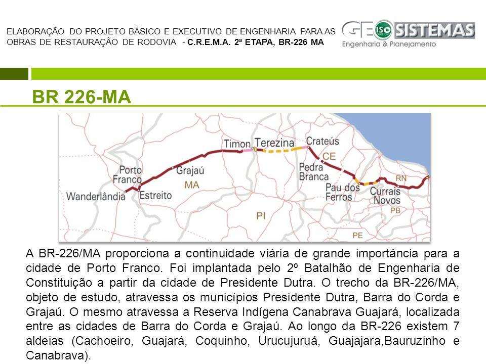 BR 226-MA ELABORAÇÃO DO PROJETO BÁSICO E EXECUTIVO DE ENGENHARIA PARA AS OBRAS DE RESTAURAÇÃO DE RODOVIA - C.R.E.M.A. 2ª ETAPA, BR-226 MA A BR-226/MA