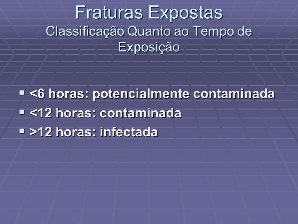Fraturas Expostas Classificação Quanto ao Tempo de Exposição  <6 horas: potencialmente contaminada  <12 horas: contaminada  >12 horas: infectada