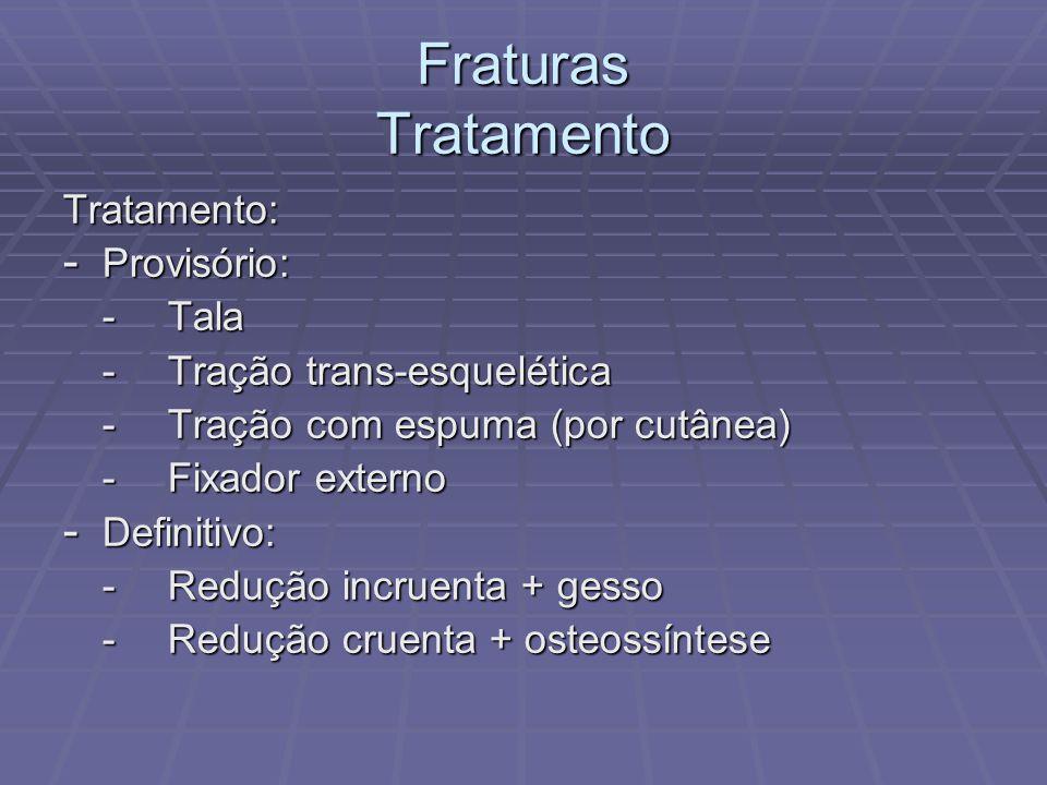 Fraturas Tratamento Tratamento: - Provisório: -Tala -Tração trans-esquelética -Tração com espuma (por cutânea) -Fixador externo - Definitivo: -Redução incruenta + gesso -Redução cruenta + osteossíntese