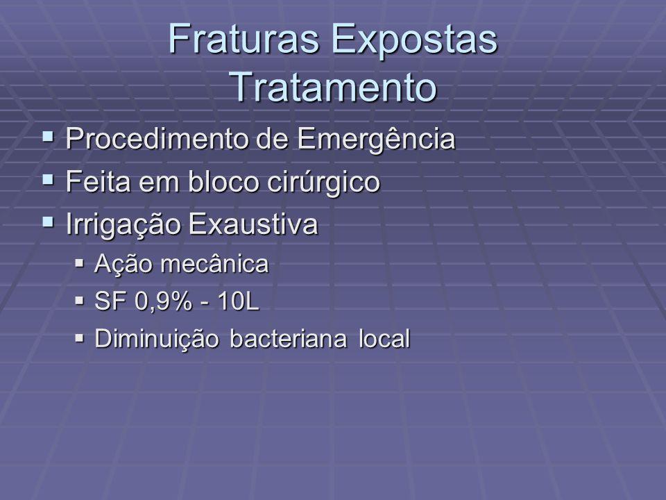 Fraturas Expostas Tratamento  Procedimento de Emergência  Feita em bloco cirúrgico  Irrigação Exaustiva  Ação mecânica  SF 0,9% - 10L  Diminuição bacteriana local