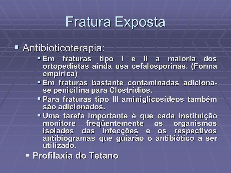 Fratura Exposta  Antibioticoterapia:  Em fraturas tipo I e II a maioria dos ortopedistas ainda usa cefalosporinas.