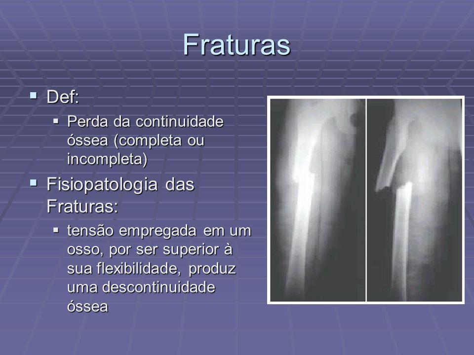 Fraturas  Def:  Perda da continuidade óssea (completa ou incompleta)  Fisiopatologia das Fraturas:  tensão empregada em um osso, por ser superior à sua flexibilidade, produz uma descontinuidade óssea
