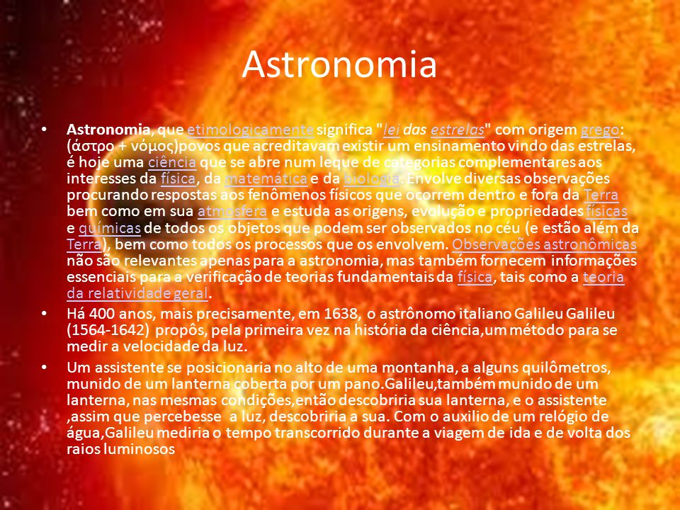 Astronomia Astronomia, que etimologicamente significa lei das estrelas com origem grego: (άστρο + νόμος)povos que acreditavam existir um ensinamento vindo das estrelas, é hoje uma ciência que se abre num leque de categorias complementares aos interesses da física, da matemática e da biologia.
