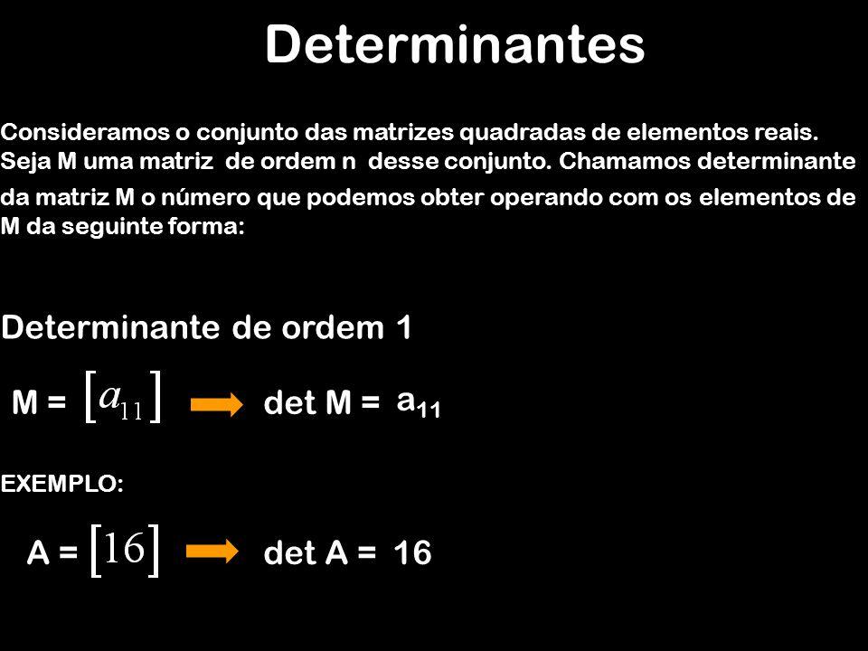 Determinantes Consideramos o conjunto das matrizes quadradas de elementos reais. Determinante de ordem 1 M = EXEMPLO: A = det M = a 11 det A =16 Seja