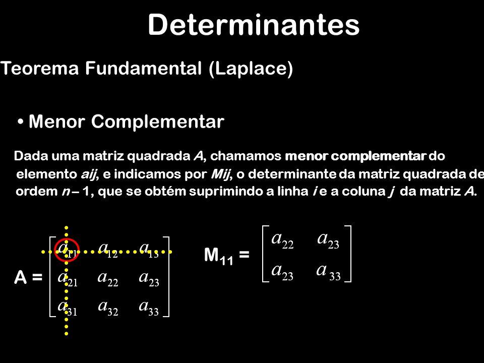 Determinantes Teorema Fundamental (Laplace) Menor Complementar A = M 23 = Dada uma matriz quadrada A, chamamos menor complementar do elemento aij, e indicamos por Mij, o determinante da matriz quadrada de ordem n – 1, que se obtém suprimindo a linha i e a coluna j da matriz A.