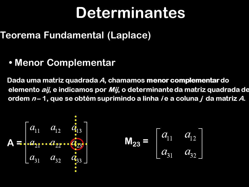 Determinantes Teorema Fundamental (Laplace) Menor Complementar A = M 23 = Dada uma matriz quadrada A, chamamos menor complementar do elemento aij, e i
