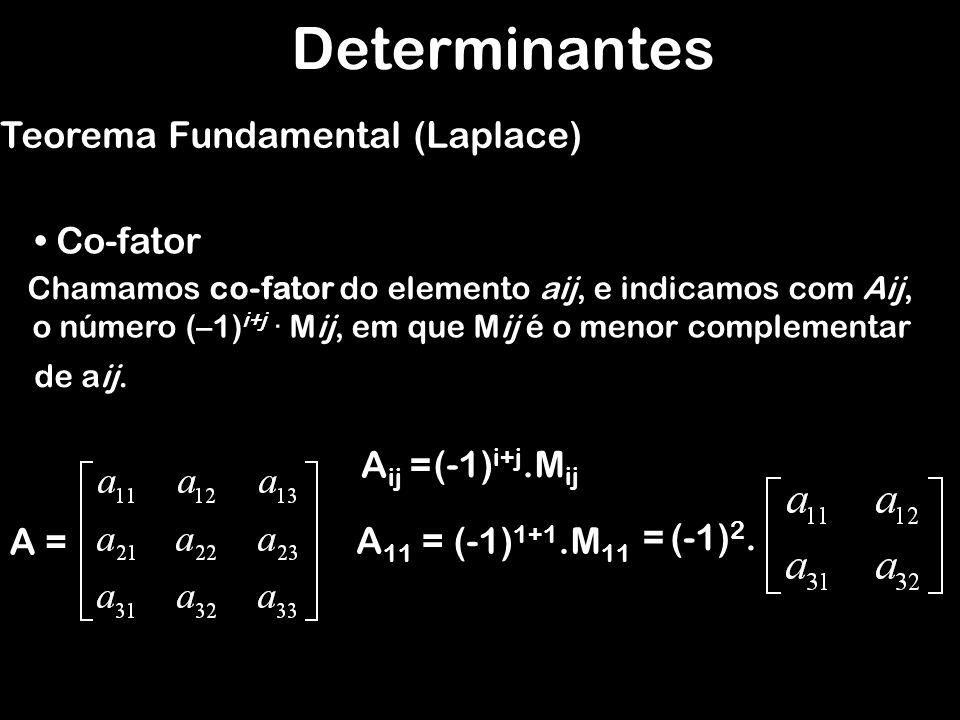 Determinantes Teorema Fundamental (Laplace) Co-fator Chamamos co-fator do elemento aij, e indicamos com Aij, A = A ij = (-1) i+j.M ij A 11 =(-1) 1+1.M 11 = (-1) 2.