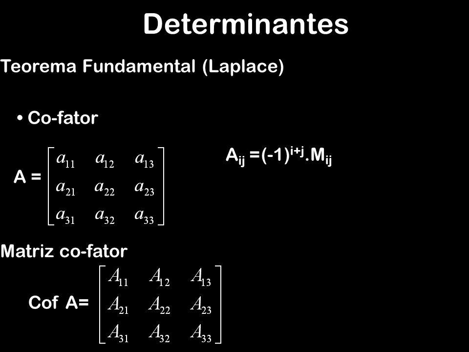 Determinantes Teorema Fundamental (Laplace) Determinante de uma matriz de ordem n O determinante de uma matriz quadrada de ordem n,, é a soma dos A = det A =a 11.A 11 + a 21.A 21 + a 31.A 31 det A =a 21.A 21 + a 22.A 22 + a 23.A 23 det A =a 31.A 31 + a 32.A 32 + a 33.A 33 o número (–1) i+j · Mij, em que Mij é o menor complementar de aij.