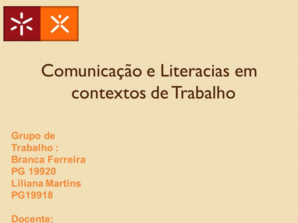 Comunicação e Literacias em contextos de Trabalho Grupo de Trabalho : Branca Ferreira PG 19920 Liliana Martins PG19918 Docente: Doutora Lia Raquel Oli