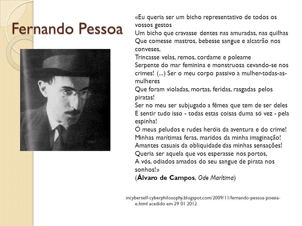 Fernando Pessoa «Eu queria ser um bicho representativo de todos os vossos gestos Um bicho que cravasse dentes nas amuradas, nas quilhas Que comesse ma