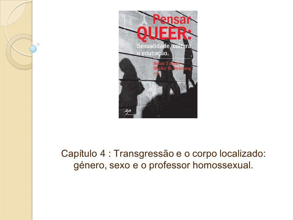 Capítulo 4 : Transgressão e o corpo localizado: género, sexo e o professor homossexual.