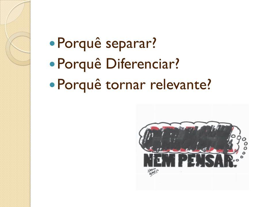 Porquê separar? Porquê Diferenciar? Porquê tornar relevante?
