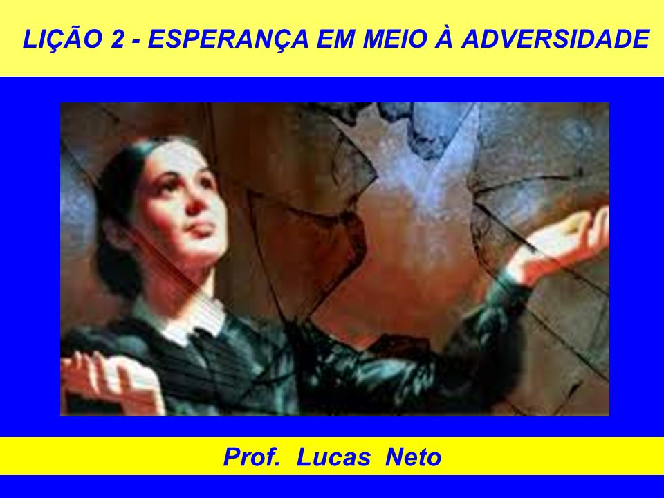 LIÇÃO 2 - ESPERANÇA EM MEIO À ADVERSIDADE Prof. Lucas Neto