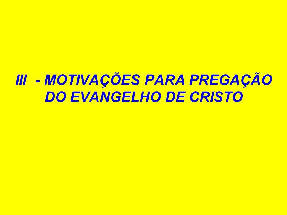 III - MOTIVAÇÕES PARA PREGAÇÃO DO EVANGELHO DE CRISTO