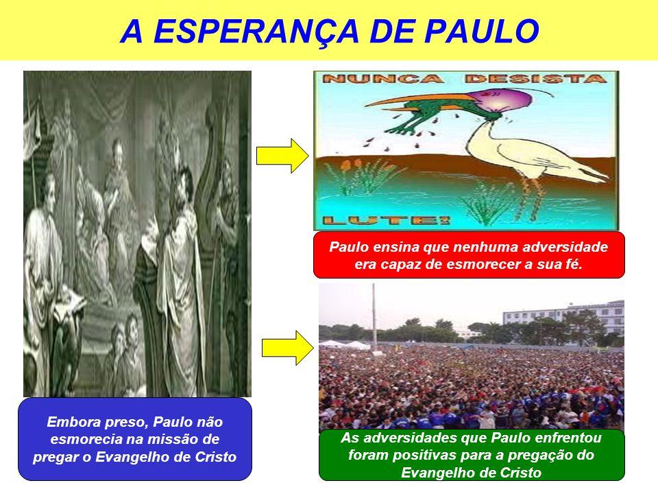 A ESPERANÇA DE PAULO Embora preso, Paulo não esmorecia na missão de pregar o Evangelho de Cristo Paulo ensina que nenhuma adversidade era capaz de esm