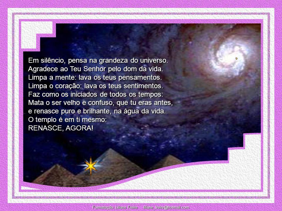 Em silêncio, pensa na grandeza do universo.Agradece ao Teu Senhor pelo dom da vida.