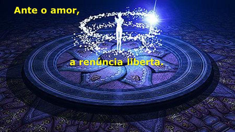 Ante o amor, a renúncia liberta.